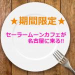 セーラームーンカフェが名古屋に来る!予約も出来て幸せ!